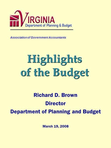 Association of Government Accountants Highlights of the Budget Richard D. Brown Director Department of Planning and Budget March 19, 2008.
