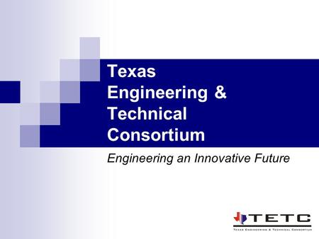 Texas Engineering & Technical Consortium Engineering an Innovative Future.
