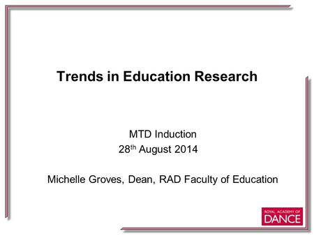 Trends in Education Research MTD Induction 28 th August 2014 Michelle Groves, Dean, RAD Faculty of Education.