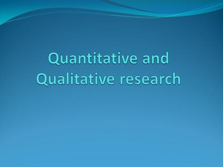 Quantitative Research Qualitative Research? A type of educational research in which the researcher decides what to study. A type of educational research.