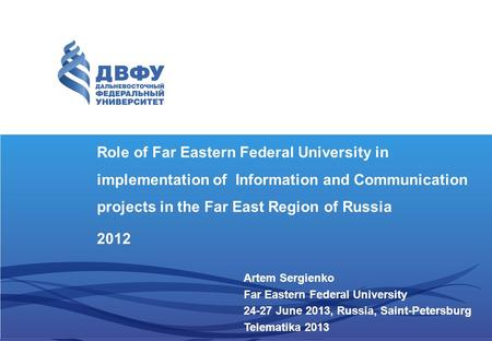 Role of Far Eastern Federal University in implementation of Information and Communication projects in the Far East Region of Russia 2012 Artem Sergienko.