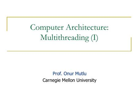 Computer Architecture: Multithreading (I) Prof. Onur Mutlu Carnegie Mellon University.