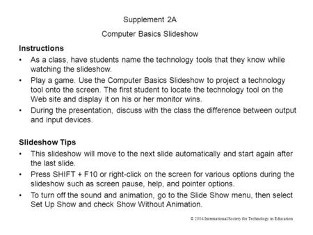 Instructions As a class, have students name the technology tools that they know while watching the slideshow. Play a game. Use the Computer Basics Slideshow.