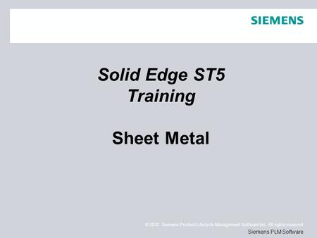 © 2012. Siemens Product Lifecycle Management Software Inc. All rights reserved Siemens PLM Software Solid Edge ST5 Training Sheet Metal.