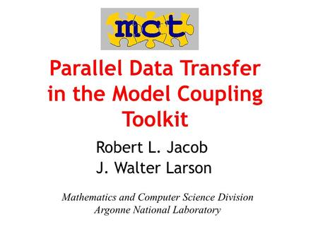 Parallel Data Transfer in the Model Coupling Toolkit Robert L. Jacob J. Walter Larson Mathematics and Computer Science Division Argonne National Laboratory.