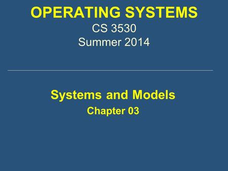 OPERATING SYSTEMS CS 3530 Summer 2014 Systems and Models Chapter 03.