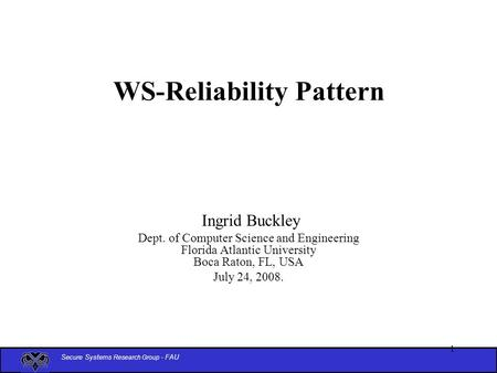 Secure Systems Research Group - FAU 1 WS-Reliability Pattern Ingrid Buckley Dept. of Computer Science and Engineering Florida Atlantic University Boca.
