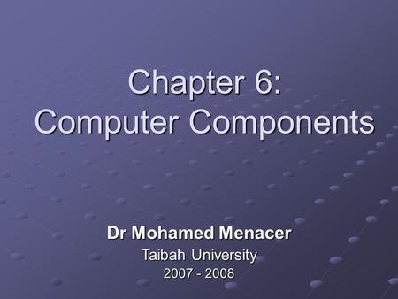 Chapter 6: Computer Components Dr Mohamed Menacer Taibah University 2007 - 2008.