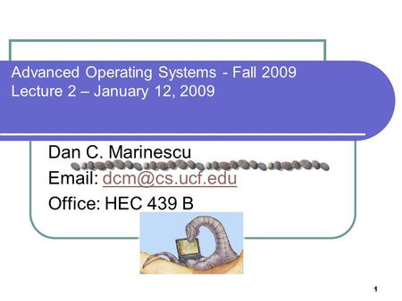 1 Advanced <strong>Operating</strong> <strong>Systems</strong> - Fall 2009 Lecture 2 – January 12, 2009 Dan C. Marinescu Office: HEC 439 B.