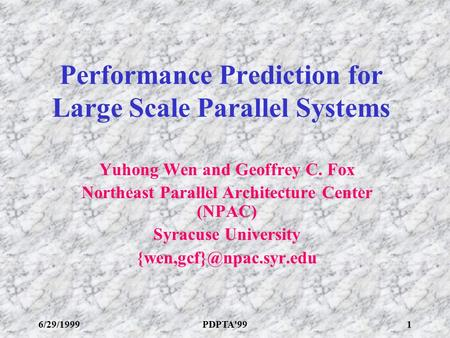 6/29/1999PDPTA'991 Performance Prediction for Large Scale Parallel Systems Yuhong Wen and Geoffrey C. Fox Northeast Parallel Architecture Center (NPAC)