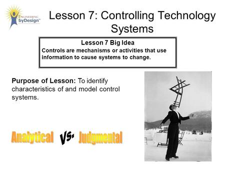 Lesson 7: Controlling Technology Systems Lesson 7 Big Idea Controls are mechanisms or activities that use information to cause systems to change. Purpose.
