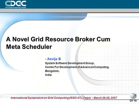 International Symposium on Grid Computing (ISGC-07), Taipei - March 26-29, 2007 Of 16 1 A Novel Grid Resource Broker Cum Meta Scheduler - Asvija B System.