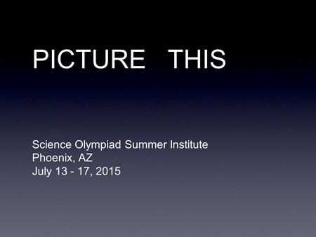 PICTURE THIS Science Olympiad Summer Institute Phoenix, AZ July 13 - 17, 2015.