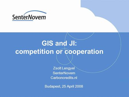 GIS and JI: competition or cooperation Zsolt Lengyel SenterNovem Carboncredits.nl Budapest, 25 April 2008.