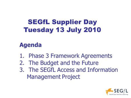 SEGfL Supplier Day Tuesday 13 July 2010 Agenda 1. Phase 3 Framework Agreements 2. The Budget and the Future 3. The SEGfL Access and Information Management.