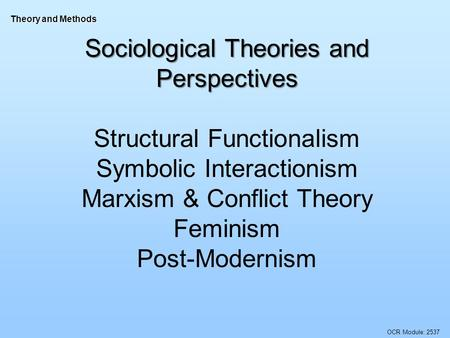 OCR Module: 2537 Theory and Methods Sociological Theories and Perspectives Structural Functionalism Symbolic Interactionism Marxism & Conflict Theory Feminism.