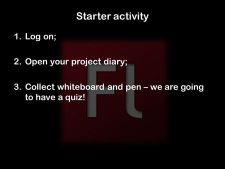 Starter activity 1.Log on; 2.Open your project diary; 3.Collect whiteboard and pen – we are going to have a quiz!