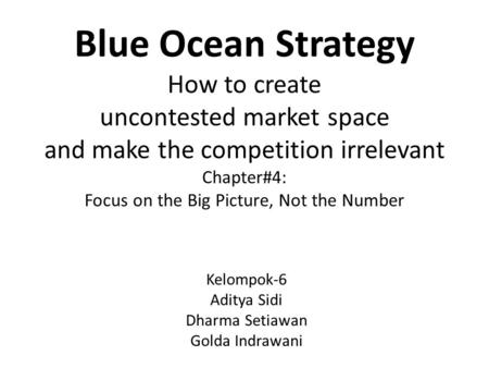 Blue Ocean Strategy How to create uncontested market space and make the competition irrelevant Chapter#4: Focus on the Big Picture, Not the Number Kelompok-6.