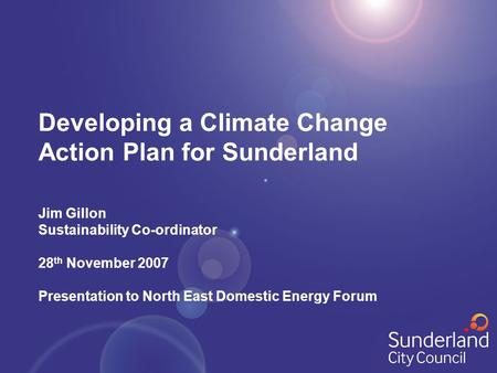 Developing a Climate Change Action Plan for Sunderland Jim Gillon Sustainability Co-ordinator 28 th November 2007 Presentation to North East Domestic Energy.