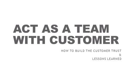 ACT AS A TEAM WITH CUSTOMER HOW TO BUILD THE CUSTOMER TRUST & LESSONS LEARNED.