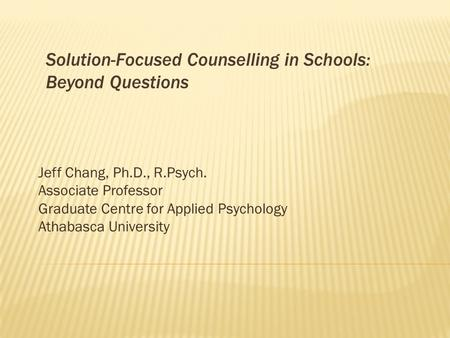 Solution-Focused Counselling in Schools: Beyond Questions Jeff Chang, Ph.D., R.Psych. Associate Professor Graduate Centre for Applied Psychology Athabasca.