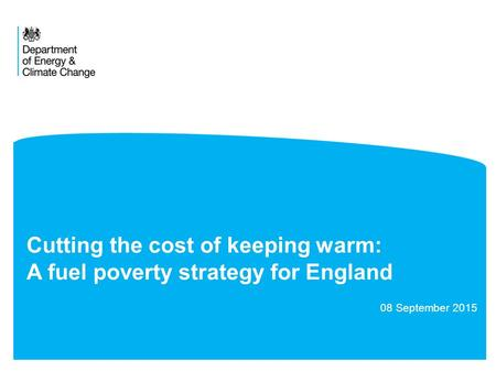 Cutting the cost of keeping warm: A fuel poverty strategy for England 08 September 2015.
