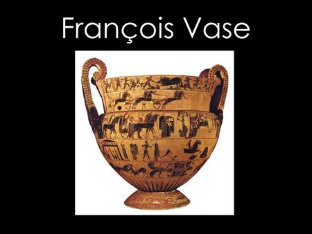 François Vase. It was found in 1845 in fragments by Alessandro François c. 570 BC Potter - Ergotimos Painter - Kleitias Both the potter and the painter.