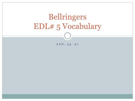 JAN. 23- 27 Bellringers EDL# 5 Vocabulary. Monday, January 23 1. foliage – (adjective, noun) The leaves on a tree or plant. 2. fragile – (adjective) Easily.