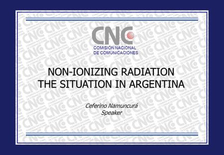 COMISIÓN NACIONAL DE COMUNICACIONES NON-IONIZING RADIATION THE SITUATION IN ARGENTINA Ceferino Namuncurá Speaker.