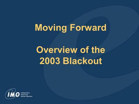 Moving Forward Overview of the 2003 Blackout. Overview Power system restored within 30 hours Conservation efforts avoided rolling blackouts once power.