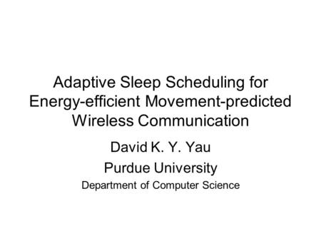 Adaptive Sleep Scheduling for Energy-efficient Movement-predicted Wireless Communication David K. Y. Yau Purdue University Department of Computer Science.