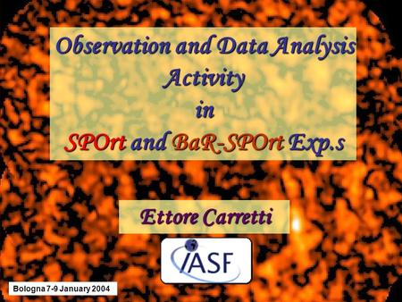 Observation and Data Analysis Activityin SPOrt and BaR-SPOrt Exp.s Ettore Carretti Bologna 7-9 January 2004.