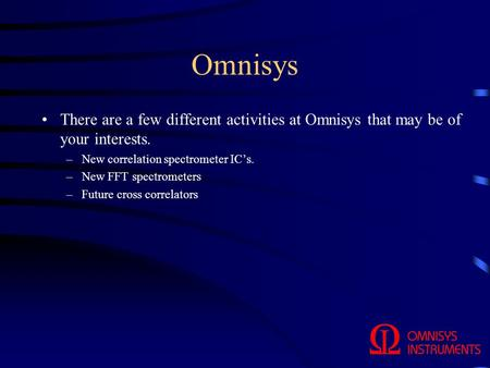 Omnisys There are a few different activities at Omnisys that may be of your interests. –New correlation spectrometer IC's. –New FFT spectrometers –Future.