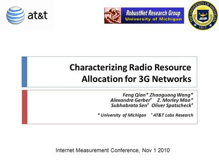 Characterizing Radio Resource Allocation for 3G Networks Feng Qian* Zhaoguang Wang* Alexandre Gerber † Z. Morley Mao* Subhabrata Sen † Oliver Spatscheck.