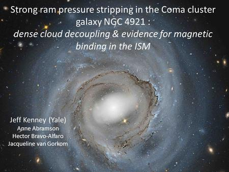 Strong ram pressure stripping in the Coma cluster galaxy NGC 4921 : dense cloud decoupling & evidence for magnetic binding in the ISM Jeff Kenney (Yale)