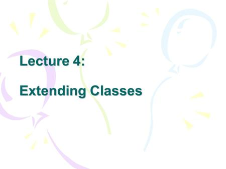 Lecture 4: Extending Classes. Concept Inheritance: you can create new classes that are built on existing classes. Through the way of inheritance, you.