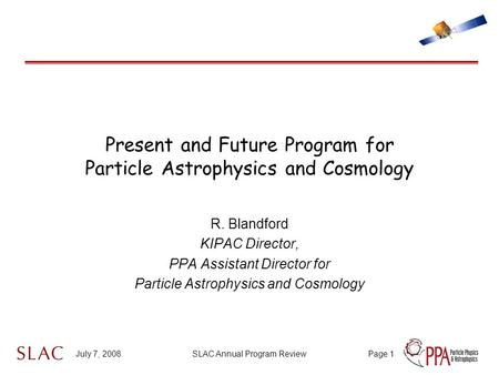 July 7, 2008SLAC Annual Program ReviewPage 1 Present and Future Program for Particle Astrophysics and Cosmology R. Blandford KIPAC Director, PPA Assistant.
