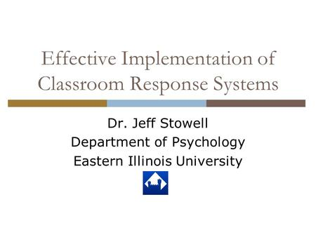Effective Implementation of Classroom Response Systems Dr. Jeff Stowell Department of Psychology Eastern Illinois University.