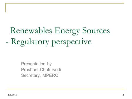 1/6/20161 1 <strong>Renewables</strong> <strong>Energy</strong> Sources - Regulatory perspective Presentation by Prashant Chaturvedi Secretary, MPERC.