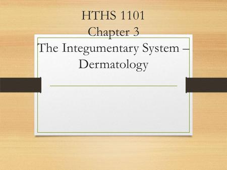 HTHS 1101 Chapter 3 The Integumentary System – Dermatology.