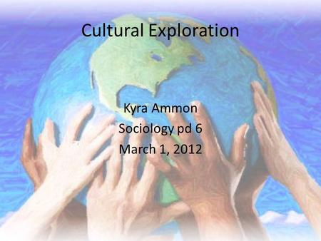 Cultural Exploration Kyra Ammon Sociology pd 6 March 1, 2012.