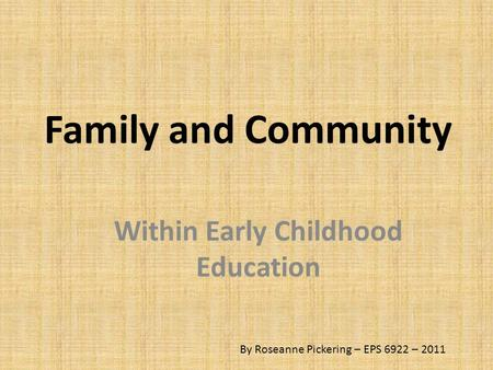 Family and Community Within Early Childhood Education By Roseanne Pickering – EPS 6922 – 2011.
