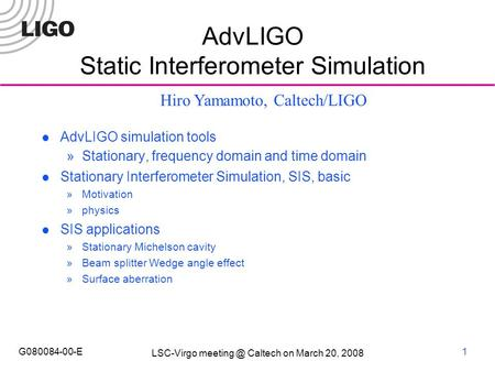 LSC-Virgo Caltech on March 20, 2008 G080084-00-E1 AdvLIGO Static Interferometer Simulation AdvLIGO simulation tools  Stationary, frequency domain.