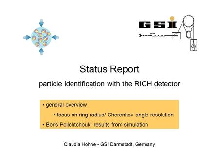 Status Report particle identification with the RICH detector Claudia Höhne - GSI Darmstadt, Germany general overview focus on ring radius/ Cherenkov angle.