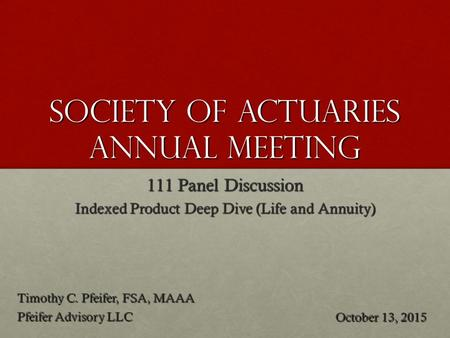 Society of Actuaries annual meeting 111 Panel Discussion Indexed Product Deep Dive (Life and Annuity) Timothy C. Pfeifer, FSA, MAAA Pfeifer Advisory LLC.