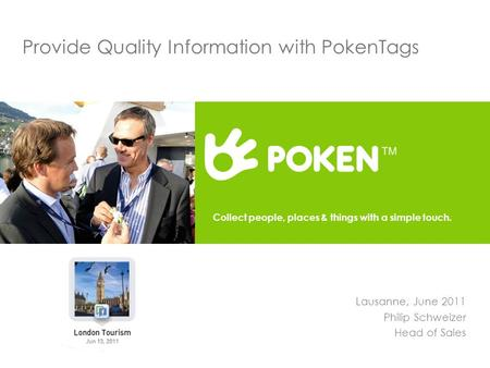 Provide Quality Information with PokenTags Lausanne, June 2011 Philip Schweizer Head of Sales Collect people, places & things with a simple touch.