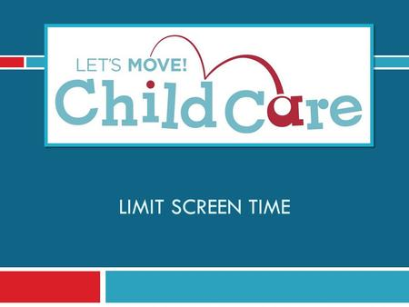LIMIT SCREEN TIME. Learning Objectives 1) Understand Let's Move! Child Care Goals and best practices for screen time 2) Know the benefits of limiting.