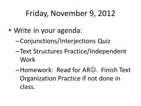 Friday, November 9, 2012 Write in your agenda: – Conjunctions/Interjections Quiz – Text Structures Practice/Independent Work – Homework: Read for AR. Finish.