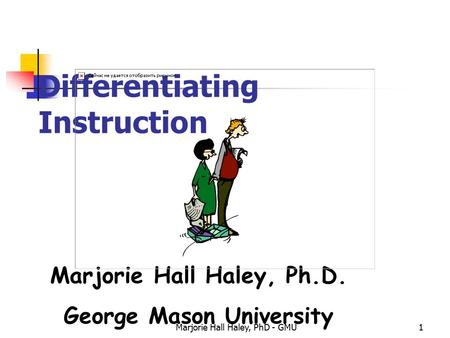 Marjorie Hall Haley, PhD - GMU1 Differentiating Instruction Marjorie Hall Haley, Ph.D. George Mason University.