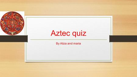 Aztec quiz By Aliza and maria. Question 1 What did the rich Aztecs use to make the homes sparkle in the sun? Answer: White wash coating.